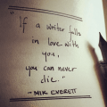 If a Writer falls in love with you, you can never die - Mik Everett