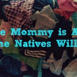 While Mommy is Away, the Natives Will…