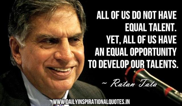 All of us do not have equal talent. Yet, all of us have an equal opportunity to develop our talents. ~ Ratan Tata