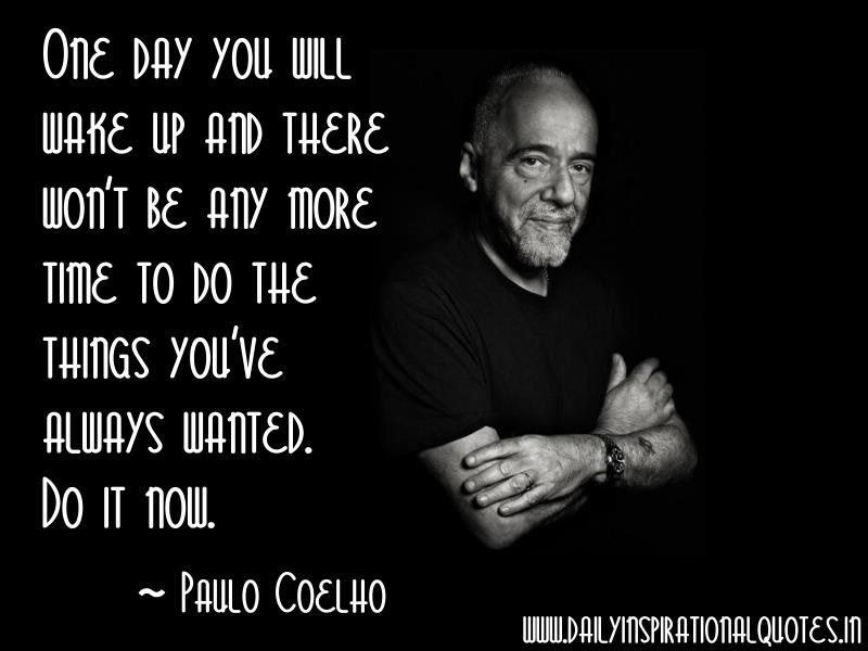 One day you will wake up and there won't be any more time to do the things you've always wanted. Do it now. ~ Paulo Coelho