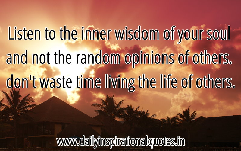 Listen to the inner wisdom of your soul and not the random opinions of others. don't waste time living the life of others. ~ Anonymous