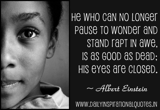 He who can no longer pause to wonder and stand rapt in awe, is as good as dead; his eyes are closed. ~ Albert Einstein
