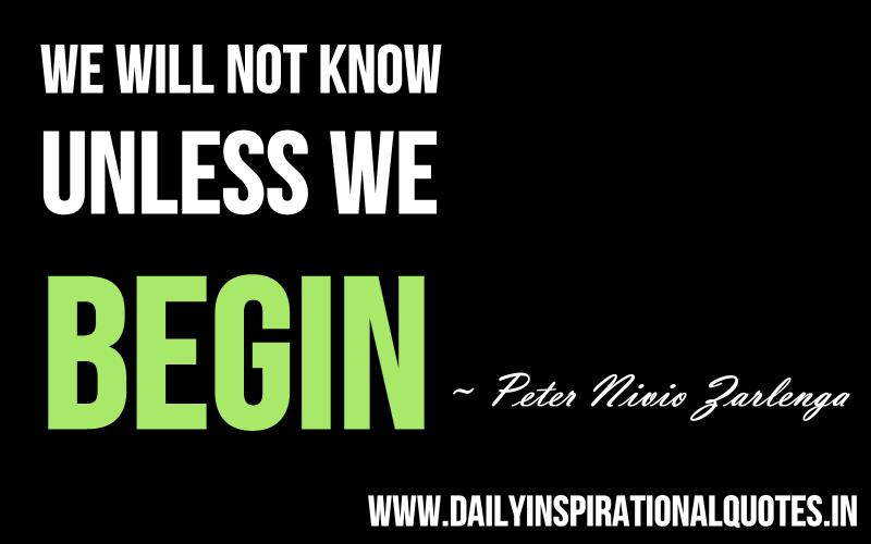 We will not know unless we begin. ~ Peter Nivio Zarlenga