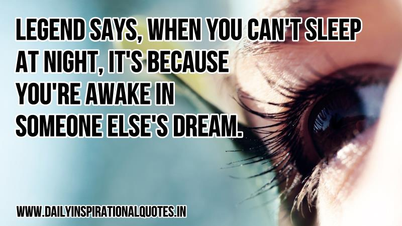 Legend says, when you can't sleep at night, it's because you're awake in someone else's dream. ~ Anonymous