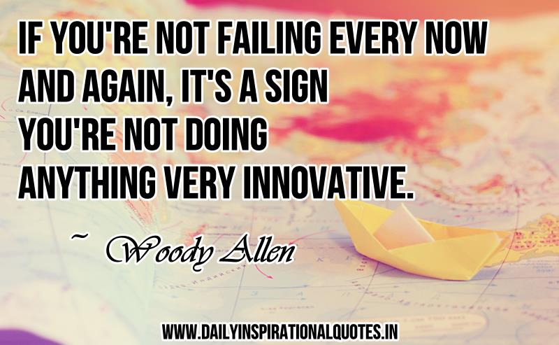 If you're not failing every now and again, it's a sign you're not doing anything very innovative. ~ Woody Allen