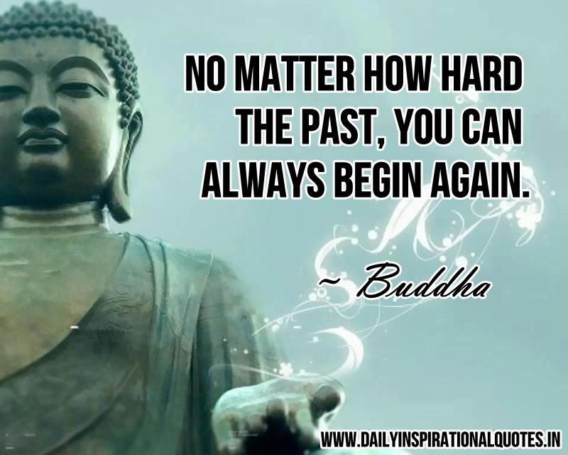 No matter how hard the past, you can always begin again. ~ Buddha