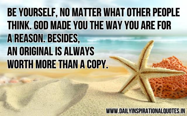 Be yourself, no matter what other people think. God made you the way you are for a reason. Besides, an original is always worth more than a copy. ~ Anonymous