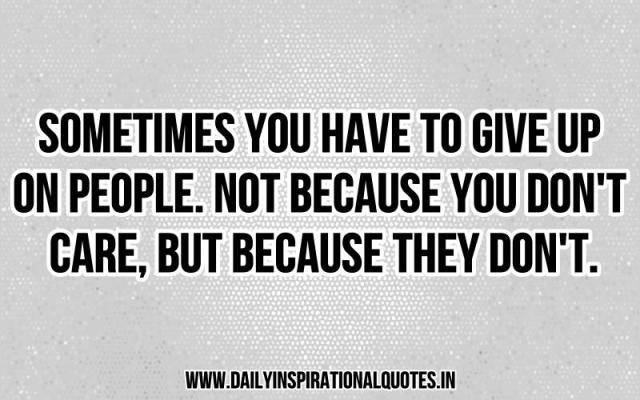 Sometimes you have to give up on people. not because you don't care, but because they don't. ~ Anonymous