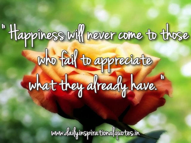 Happiness will never come to those who fail to appreciate what they already have. ~ Anonymous