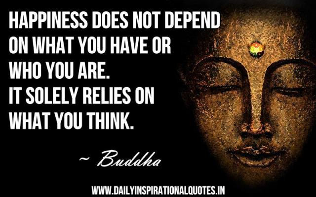 Happiness does not depend on what you have or who you are. it solely relies on what you think. ~ Buddha