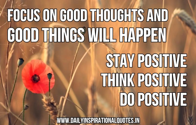 Focus on good thoughts and good things will happen. stay positive. think positive. do positive. ~ Anonymous