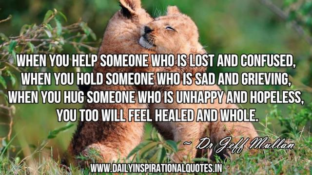 When you help someone who is lost and confused, when you hold someone who is sad and grieving, when you hug someone who is unhappy and hopeless, you too will feel healed and whole. ~ Dr Jeff Mullan