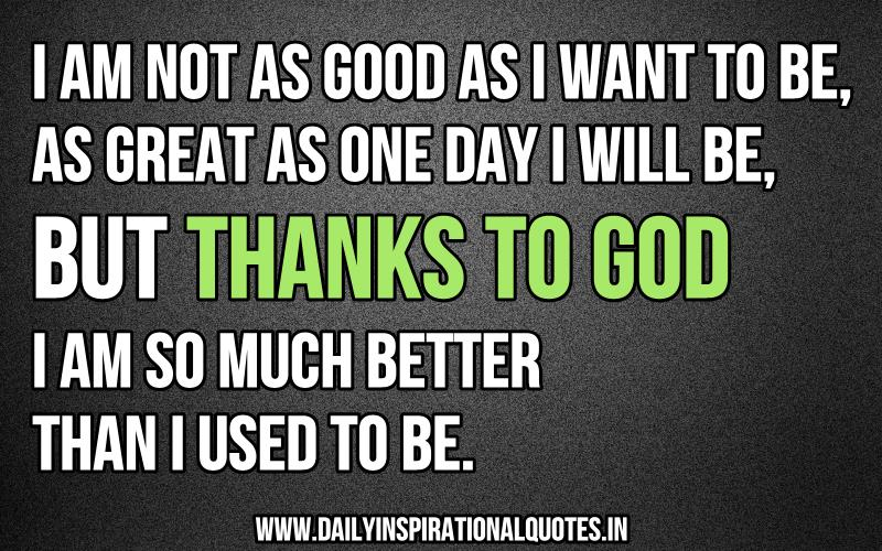 I am not as good as i want to be, as great as one day i will be, but thanks to God i am so much better than i used to be. ~ Anonymous