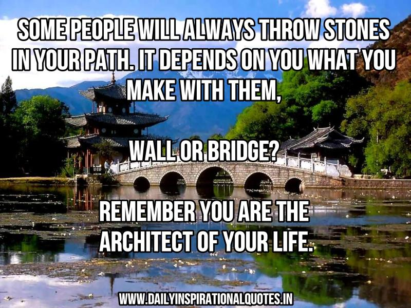 Some people will always throw stones in your path. it depends on you what you make with them, wall or bridge? remember you are the architect of your life. ~ Anonymous