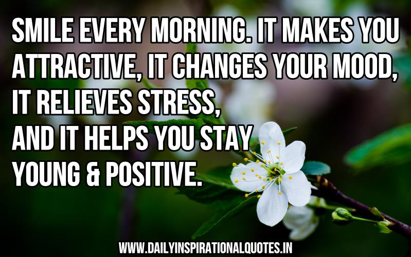 Smile every morning. it makes you attractive, it changes your mood, it relieves stress, and it helps you stay young & positive. ~ Anonymous