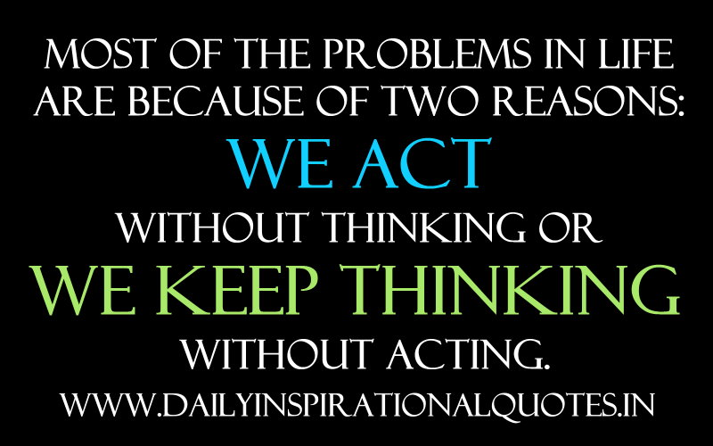 Most of the problems in life are because of two reasons: we act without thinking or we keep thinking without acting. ~ Anonymous