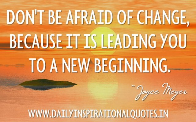 Don't be afraid of change, because it is leading you to a new beginning. ~ Joyce Meyer