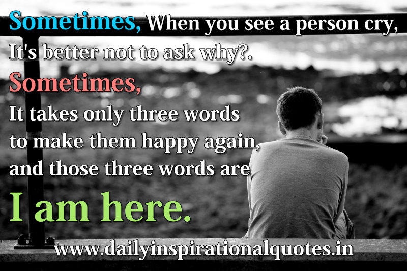 Sometimes, When you see a person cry, It's better not to ask why?. Sometimes, It takes only three words to make them happy again, and those three words are I am here. ~ Anonymous