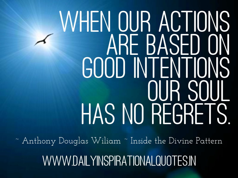 When our actions are based on good intentions our soul has no regrets. ~ Anthony Douglas Wiliam ~ Inside the Divine Pattern