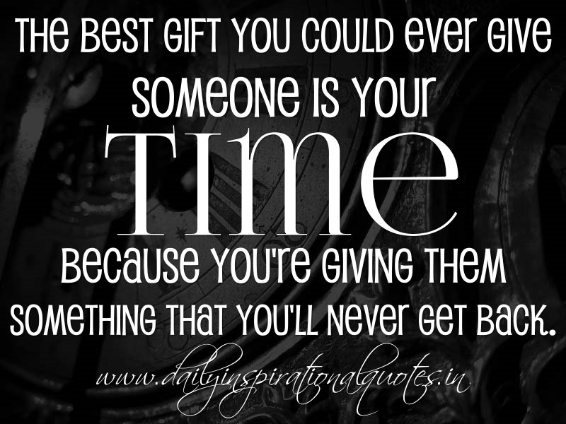 The best gift you could ever give someone is your time. because you're giving them something that you'll never get back. ~ Anonymous