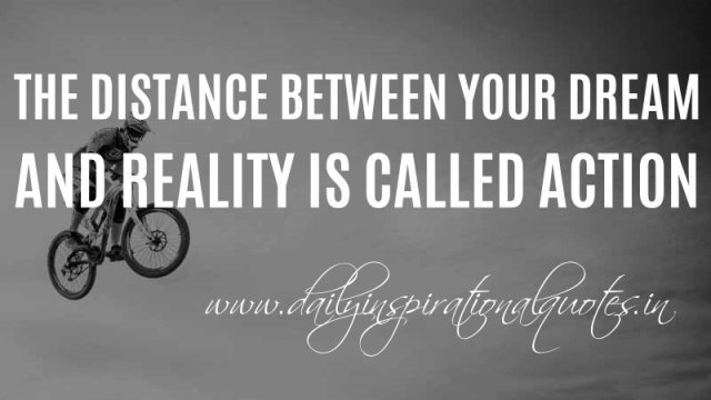 The distance between your dream and reality is called action. ~ Anonymous
