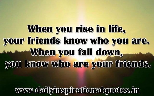 When you rise in life, your friends know who you are. When you fall down, you know who are your friends. ~ Anonymous