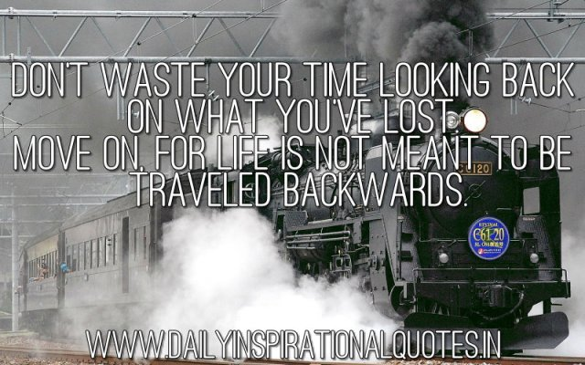 Don't waste your time looking back on what you've lost. Move on, for life is not meant to be traveled backwards. ~ Anonymous
