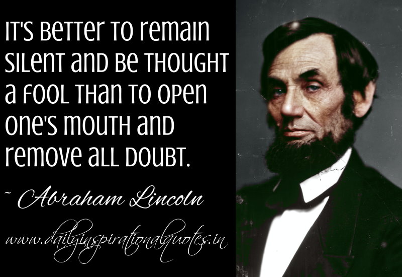 It's better to remain silent and be thought a fool than to open one's ...
