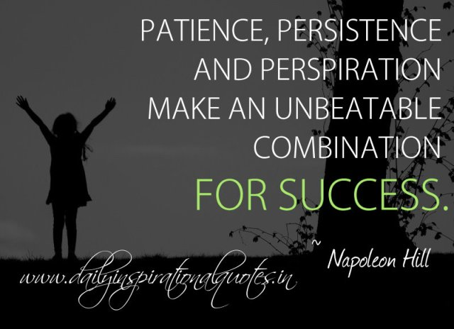 Patience, persistence and perspiration make an unbeatable combination for success. ~ Napoleon Hill