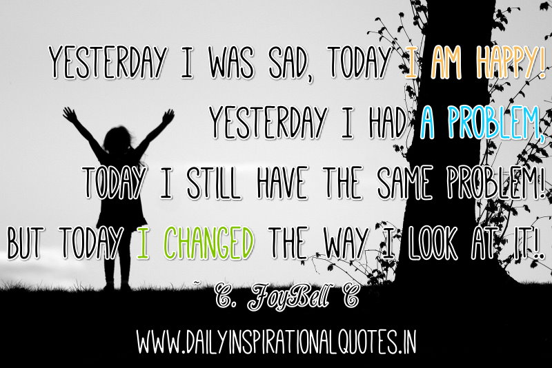 Yesterday I was sad, today I am happy! Yesterday I had a problem, today I still have the same problem! But today I changed the way I look at it!. ~ C. JoyBell C