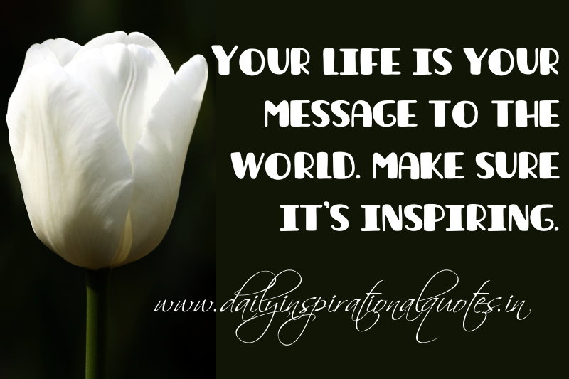 Your life is your message to the world. make sure it's inspiring. ~ Anonymous
