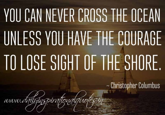 You can never cross the ocean unless you have the courage to lose sight of the shore. ~ Christopher Columbus