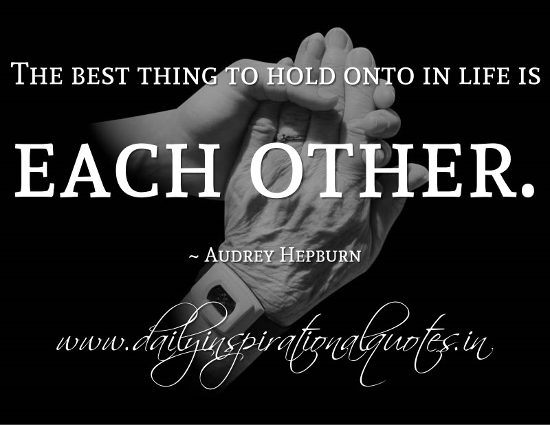 The Best Thing to Hold onto in Life Is Each Other Audrey Hepburn
