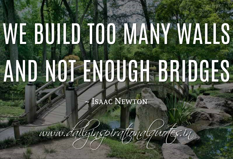 We build too many walls and not enough bridges. ~ Isaac Newton