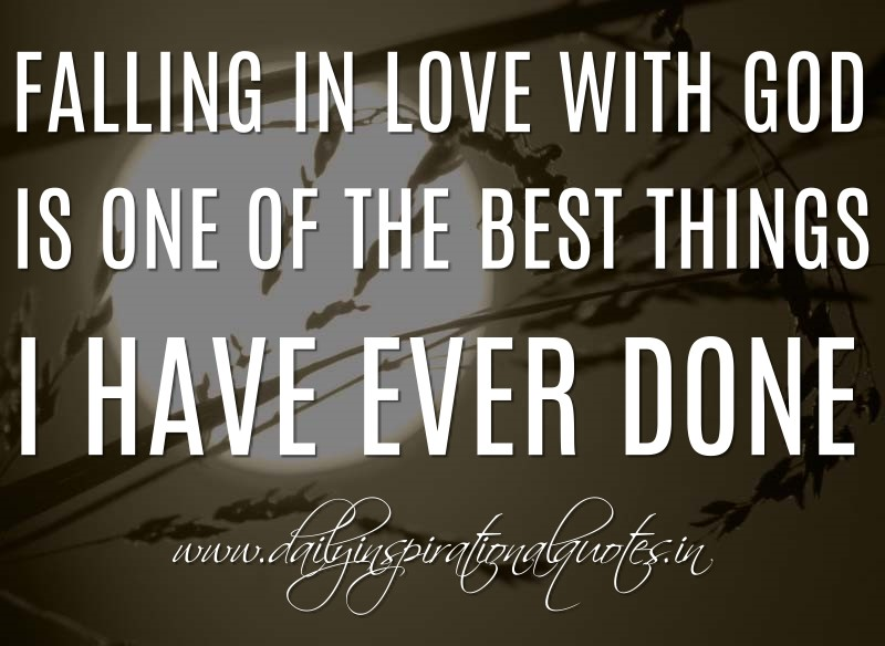 Falling in love with God is one of the best things I have ever done. ~ Anonymous