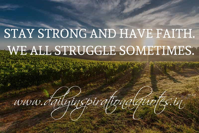 Stay strong and have faith. We all struggle sometimes. ~ Anonymous