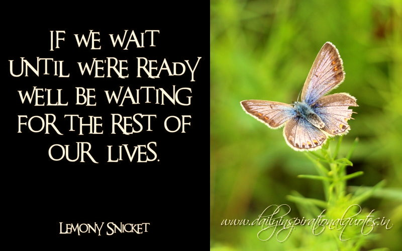 If we wait until we're ready we'll be waiting for the rest of our lives. ~ Lemony Snicket