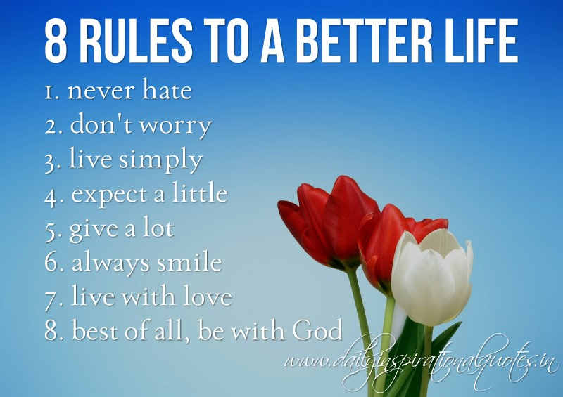 8 rules to a better life. 1. never hate 2. don't worry 3. live simply 4. expect a little 5. give a lot 6. always smile 7. live with love 8. best of all, be with God