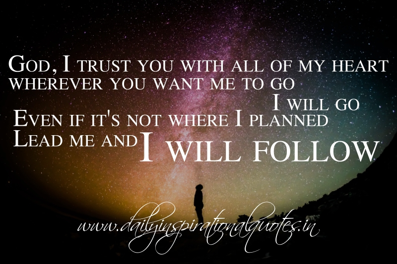 God, I trust you with all of my heart. wherever you want me to go, I will go. Even if it's not where I planned. Lead me and I will follow.