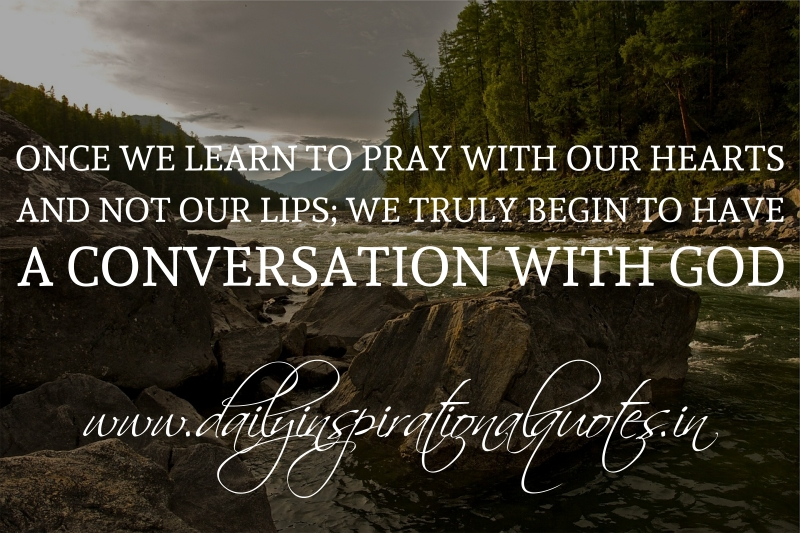 once we learn to pray with our hearts and not our lips