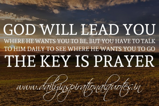 god will lead you where he wants you to be but you have
