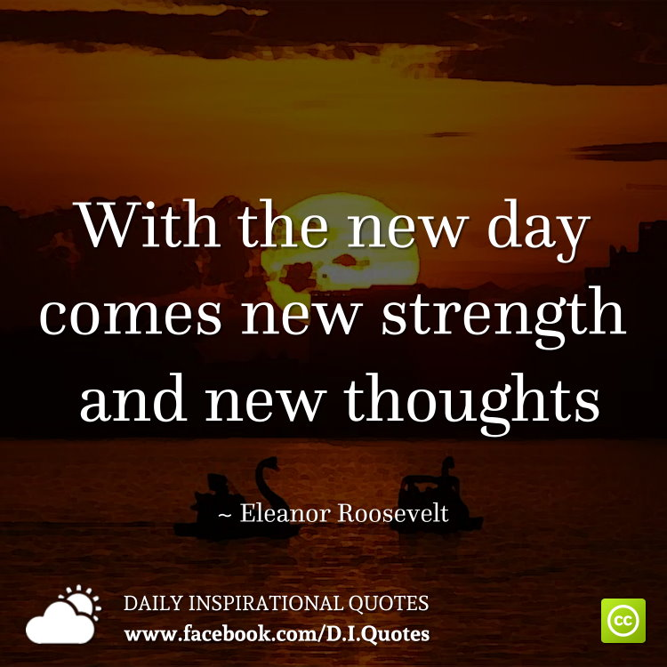 With the new day comes new strength and new thoughts. ~ Eleanor Roosevelt