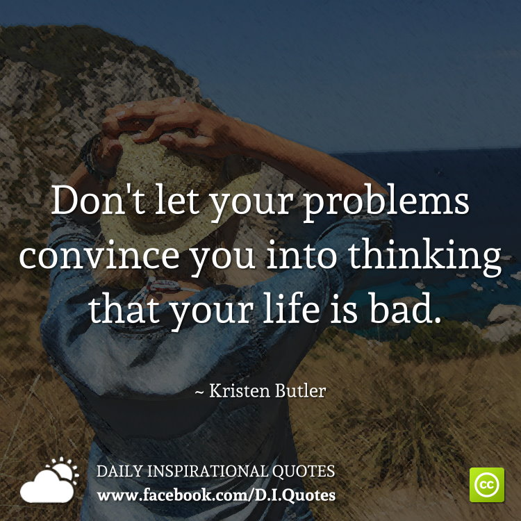 Don't let your problems convince you into thinking that your life is bad. ~ Kristen Butler