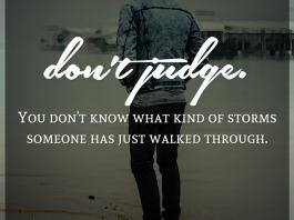 Don't judge. You don't know what kind of storms someone has just walked through.