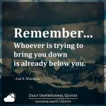Remember... Whoever is trying to bring you down is already below you. - Ziad K. Abdelnour