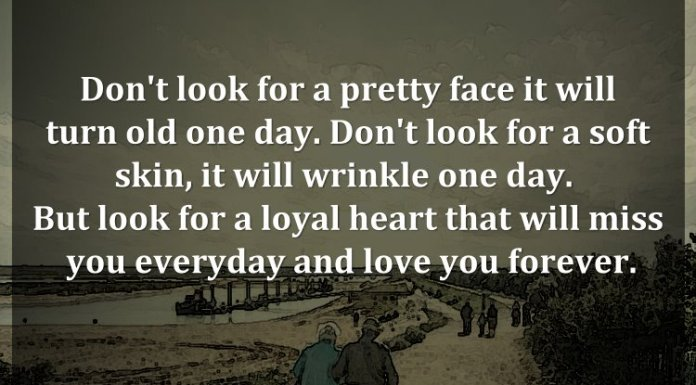 Don't look for a pretty face it will turn old one day. Don't look for a soft skin, it will wrinkle one day. But look for a loyal heart that will miss you everyday and love you forever.