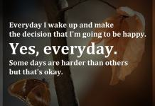 Everyday I wake up and make the decision that I'm going to be happy. Yes, everyday. Some days are harder than others but that's okay.