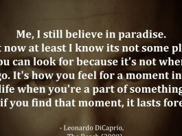 Me, I still believe in paradise. But now at least I know its not some place you can look for because it's not where you go. It's how you feel for a moment in your life when you're a part of something and if you find that moment, it lasts forever. - Leonardo DiCaprio, The Beach (2000)
