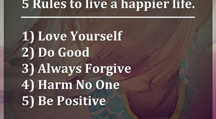 5 Rules to live a happier life. 1) Love Yourself 2) Do Good 3) Always Forgive 4) Harm No One 5) Be Positive
