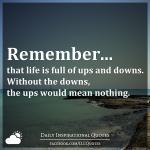 Remember that life is full of ups and downs. Without the downs, the ups would mean nothing.
